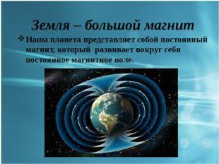 Земля – большой магнит Наша планета представляет собой постоянный магнит, ко