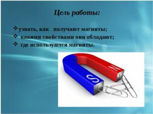 Цель работы: узнать, как получают магниты; какими свойствами они обладают; г