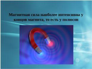 Магнитная сила наиболее интенсивна у концов магнита, то есть у полюсов