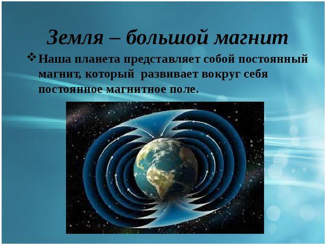 Земля – большой магнит Наша планета представляет собой постоянный магнит, ко...