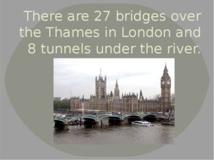 There are 27 bridges over the Thames in London and 8 tunnels under the river.