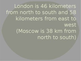 London is 46 kilometers from north to south and 58 kilometers from east to we