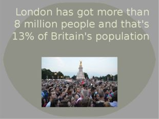 London has got more than 8 million people and that's 13% of Britain's populat