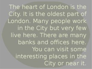 The heart of London is the City. It is the oldest part of London. Many people