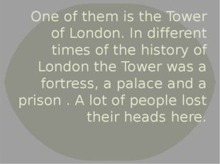One of them is the Tower of London. In different times of the history of Lond