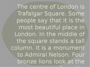 The centre of London is Trafalgar Square. Some people say that it is the most