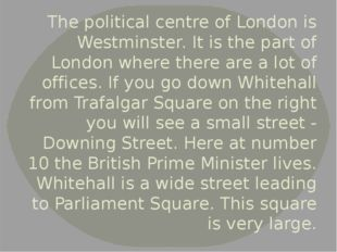 The political centre of London is Westminster. It is the part of London where