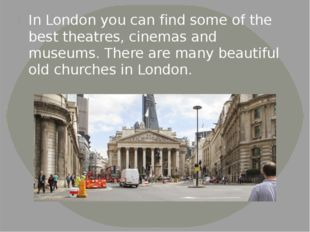 In London you can find some of the best theatres, cinemas and museums. There