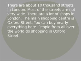 There are about 10 thousand streets in London. Most of the streets are not ve