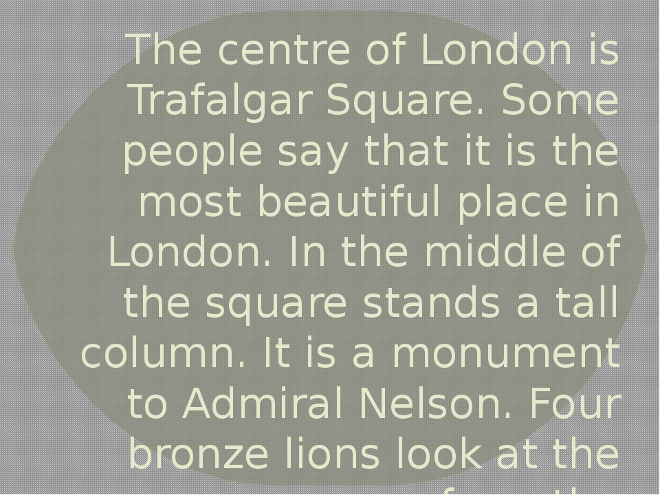 The centre of London is Trafalgar Square. Some people say that it is the most...