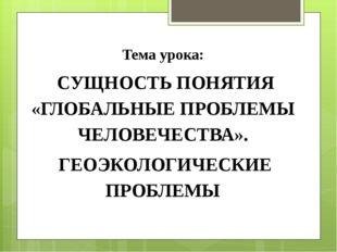 Тема урока: СУЩНОСТЬ ПОНЯТИЯ «ГЛОБАЛЬНЫЕ ПРОБЛЕМЫ ЧЕЛОВЕЧЕСТВА». ГЕОЭКОЛОГИЧ