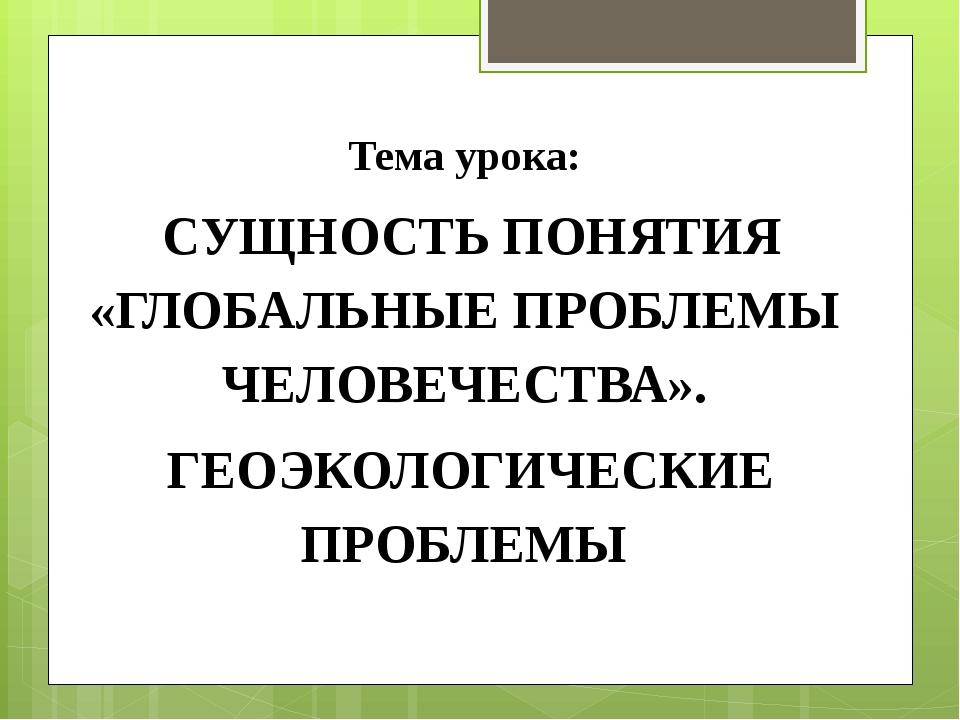 Тема урока: СУЩНОСТЬ ПОНЯТИЯ «ГЛОБАЛЬНЫЕ ПРОБЛЕМЫ ЧЕЛОВЕЧЕСТВА». ГЕОЭКОЛОГИЧ...