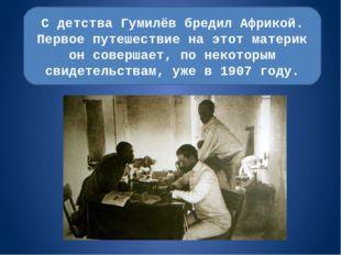 С детства Гумилёв бредил Африкой. Первое путешествие на этот материк он совер