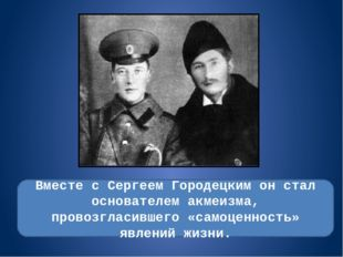 Вместе с Сергеем Городецким он стал основателем акмеизма, провозгласившего «с