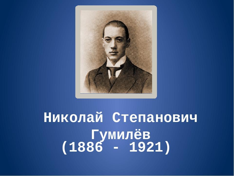 Николай Степанович Гумилёв (1886 - 1921)