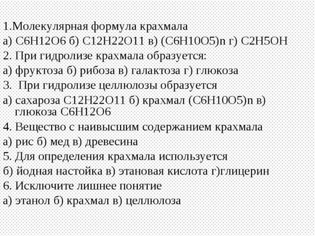 1.Молекулярная формула крахмала а) С6Н12О6б) С12Н22О11в) (С6Н10О5)n г) С2Н5...