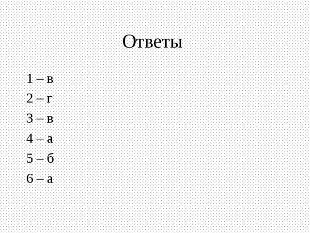 Ответы 1 – в 2 – г 3 – в 4 – а 5 – б 6 – а