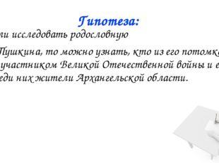 Гипотеза: 2. Если исследовать родословную А.С. Пушкина, то можно узнать, кто
