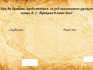 Как вы думаете, продолжается ли род знаменитого русского поэта А. С. Пушкина