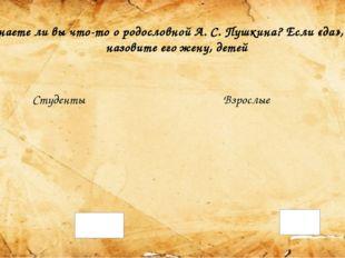 Знаете ли вы что-то о родословной А. С. Пушкина? Если «да», то назовите его ж
