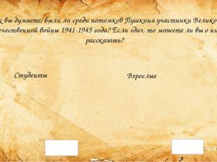 Как вы думаете, были ли среди потомков Пушкина участники Великой Отечественно