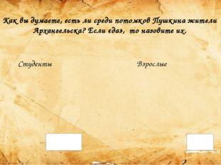 Как вы думаете, есть ли среди потомков Пушкина жители Архангельска? Если «да»