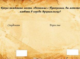 Какие памятные места, связанные с Пушкиным, вы можете назвать в городе Арханг
