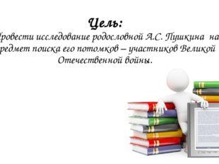 Цель: Провести исследование родословной А.С. Пушкина на предмет поиска его по