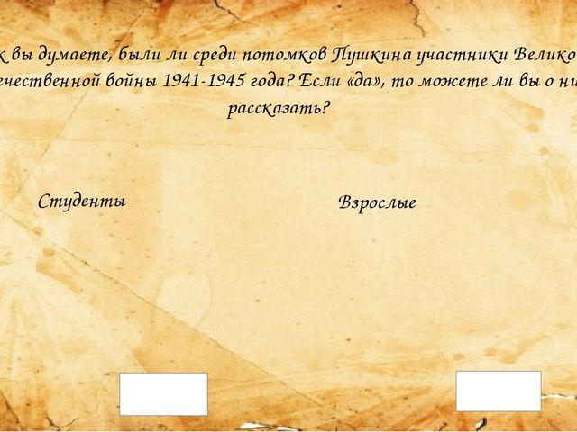 Как вы думаете, были ли среди потомков Пушкина участники Великой Отечественно...