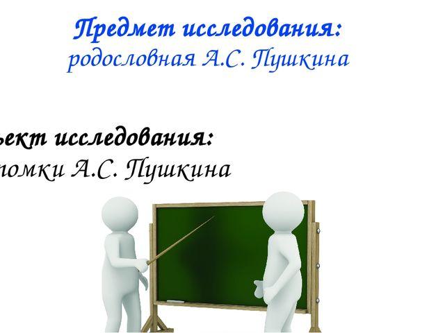 Предмет исследования: родословная А.С. Пушкина Объект исследования: потомки А...