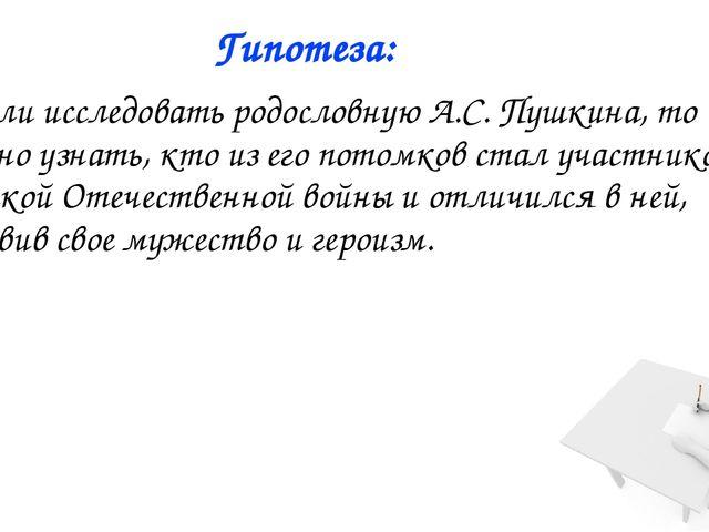 Гипотеза: 1. Если исследовать родословную А.С. Пушкина, то можно узнать, кто...
