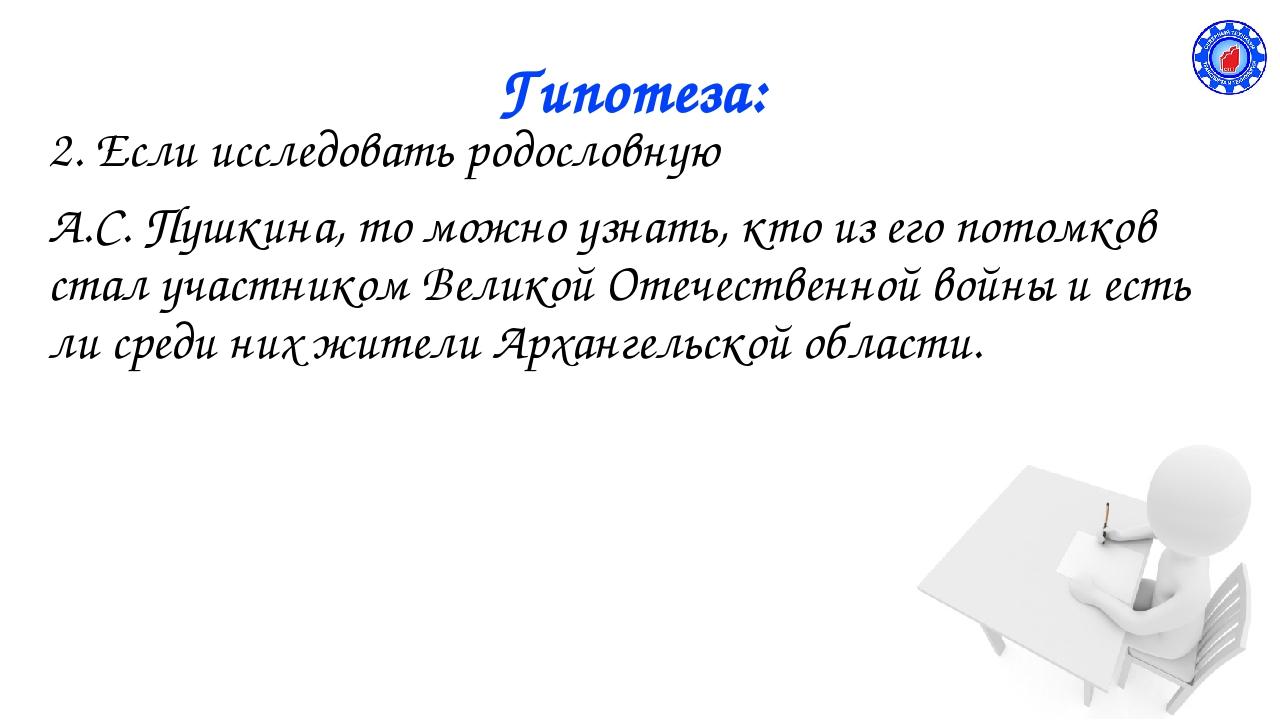 Гипотеза: 2. Если исследовать родословную А.С. Пушкина, то можно узнать, кто...