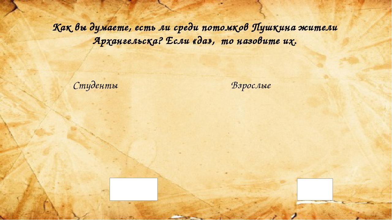 Как вы думаете, есть ли среди потомков Пушкина жители Архангельска? Если «да»...
