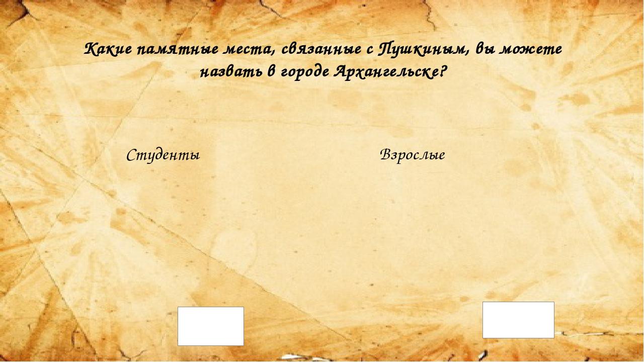 Какие памятные места, связанные с Пушкиным, вы можете назвать в городе Арханг...