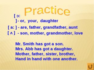 [ :c ] - or, your, daughter [ a: ] - are, father, grandfather, aunt [ v ] -