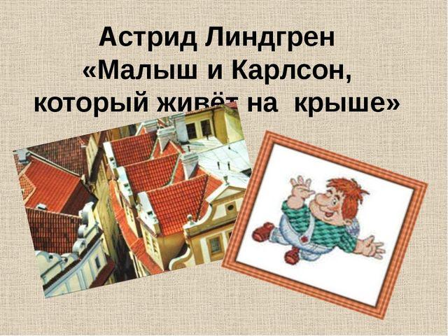 Астрид Линдгрен «Малыш и Карлсон, который живёт на крыше»