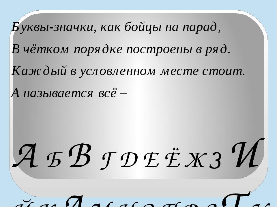 Буквы-значки, как бойцы на парад, В чётком порядке построены в ряд. Каждый в...