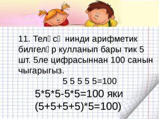11. Теләсә нинди арифметик билгеләр кулланып бары тик 5 шт. 5ле цифрасыннан 1