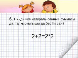 6. Нинди ике натураль санның суммасы да, тапкырчыгышы да бер үк сан? 2+2=2*2