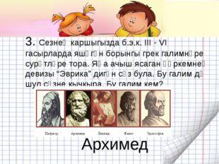 3. Сезнең каршыгызда б.э.к. III - VI гасырларда яшәгән борынгы грек галимнәре