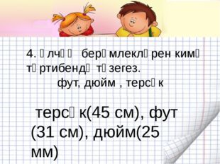 4. Үлчәү берәмлекләрен кимү тәртибендә төзегез. фут, дюйм , терсәк терсәк(45