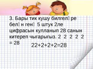 3. Бары тик кушу билгеләре белән генә 5 штук 2ле цифрасын кулланып 28 санын к