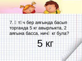 7. Әтәч бер аягында басып торганда 5 кг авырлыкта, 2 аягына басса, ничә кг бу