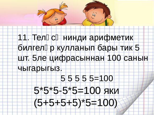 11. Теләсә нинди арифметик билгеләр кулланып бары тик 5 шт. 5ле цифрасыннан 1...