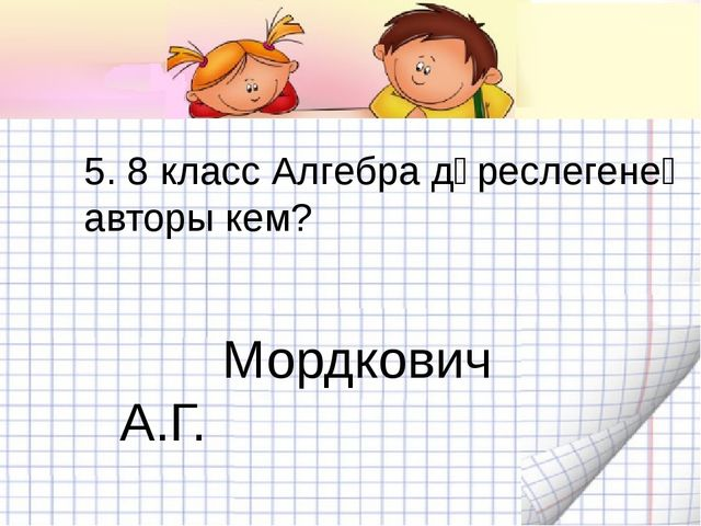 5. 8 класс Алгебра дәреслегенең авторы кем? Мордкович А.Г.
