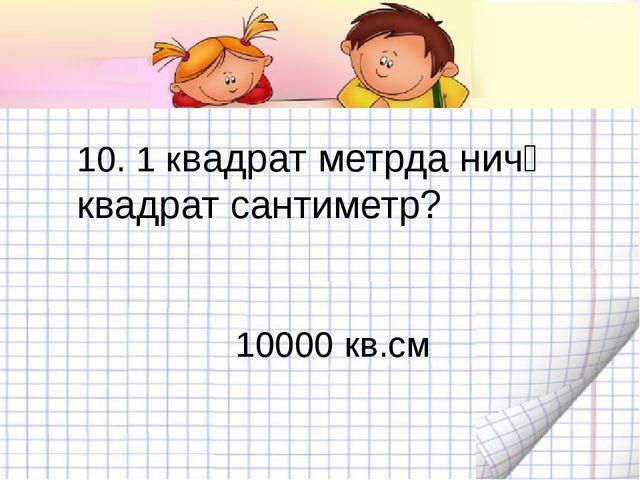 10. 1 квадрат метрда ничә квадрат сантиметр? 10000 кв.см