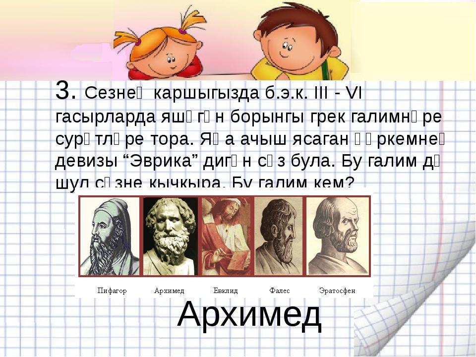 3. Сезнең каршыгызда б.э.к. III - VI гасырларда яшәгән борынгы грек галимнәре...