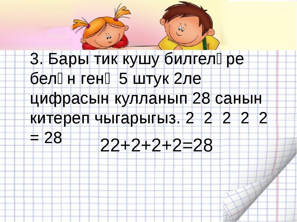 3. Бары тик кушу билгеләре белән генә 5 штук 2ле цифрасын кулланып 28 санын к...
