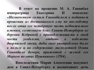 В ответ на прошение М. А. Ганнибал императрица Екатерина II повелела: «Назна