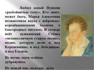 Любил юный Пушкин «разбойничью тему». Кто знает, может быть, Марья Алексеевн